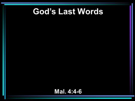 God's Last Words Mal. 4:4-6. 4 Remember the Law of Moses, My servant, which I commanded him in Horeb for all Israel, with the statutes and judgments.