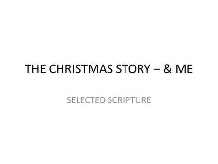 THE CHRISTMAS STORY – & ME SELECTED SCRIPTURE. I. THE CHRISTMAS STORY INVOLVES THE UNFOLDING OF A DRAMA.