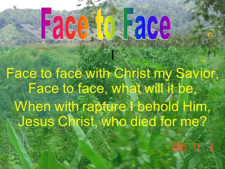 I Face to face with Christ my Savior, Face to face, what will it be, When with rapture I behold Him, Jesus Christ, who died for me?