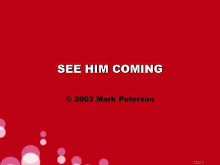 CCLI # SEE HIM COMING © 2003 Mark Peterson. CCLI # Glory and power to the one who loves us Honour and praise Him forever.