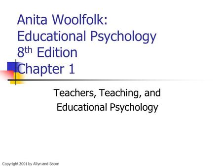 Copyright 2001 by Allyn and Bacon Anita Woolfolk: Educational Psychology 8 th Edition Chapter 1 Teachers, Teaching, and Educational Psychology.