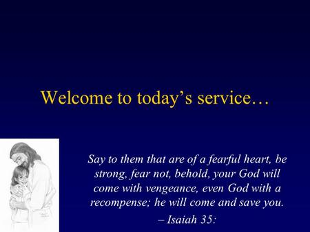 Welcome to today's service… Say to them that are of a fearful heart, be strong, fear not, behold, your God will come with vengeance, even God with a recompense;