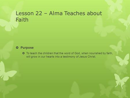 Lesson 22 – Alma Teaches about Faith  Purpose  To teach the children that the word of God, when nourished by faith, will grow in our hearts into a testimony.