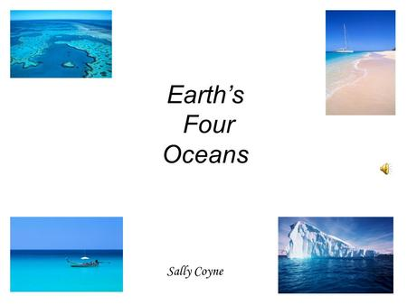Earth's Four Oceans Sally Coyne Pacific Pacific means peaceful, Earth's biggest sea; This deepest of oceans Is as blue as can be.