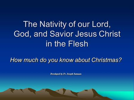 The Nativity of our Lord, God, and Savior Jesus Christ in the Flesh How much do you know about Christmas? Developed by Fr. Joseph Samaan How much do you.