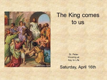 St. Peter Worship at Key to Life Saturday, April 16th The King comes to us.