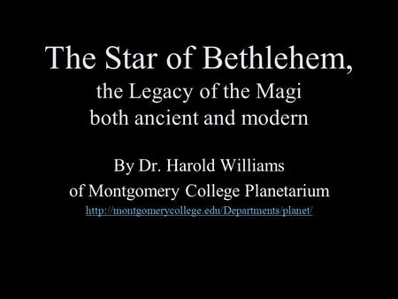 The Star of Bethlehem, the Legacy of the Magi both ancient and modern By Dr. Harold Williams of Montgomery College Planetarium