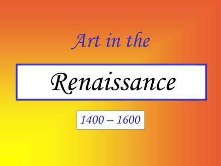 Art in the Renaissance 1400 – 1600.