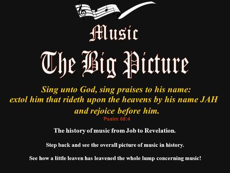 The history of music from Job to Revelation. Step back and see the overall picture of music in history. Sing unto God, sing praises to his name: extol.