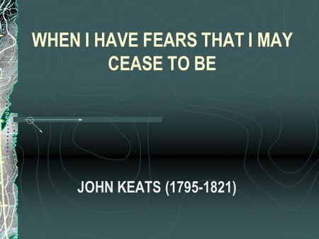 WHEN I HAVE FEARS THAT I MAY CEASE TO BE JOHN KEATS (1795-1821)