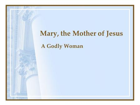 Mary, the Mother of Jesus A Godly Woman. Erroneous Teaching About Mary Mother of God (Jn. 8:58) She had no sin (Rom. 3:23) Can pray to or through her.