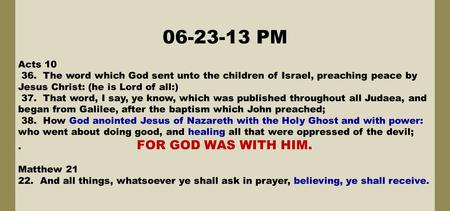 06-23-13 PM Acts 10 36. The word which God sent unto the children of Israel, preaching peace by Jesus Christ: (he is Lord of all:) 37. That word, I say,