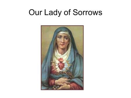 Our Lady of Sorrows. The Prophecy of Simeon And Simeon blessed them, and said to Mary his mother: Behold this child is set for the fall and for the resurrection.
