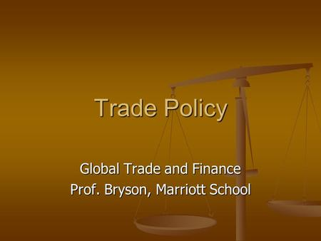 Trade Policy Global Trade and Finance Prof. Bryson, Marriott School.