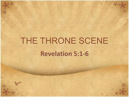 THE THRONE SCENE Revelation 5:1-6. Introduction Revelation is singular, not plural It is not a series of photos, but a live action movie – with color,