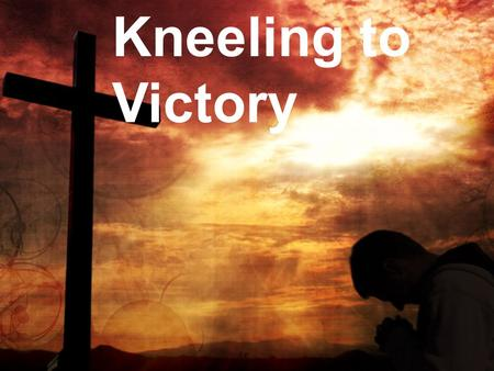 Kneeling to Victory. Three steps to gaining positive forward momentum in the spiritual life.