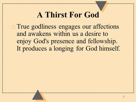 A Thirst For God u True godliness engages our affections and awakens within us a desire to enjoy God's presence and fellowship. It produces a longing for.