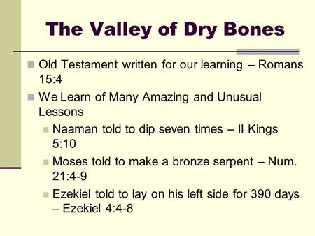 The Valley of Dry Bones Old Testament written for our learning – Romans 15:4 We Learn of Many Amazing and Unusual Lessons Naaman told to dip seven times.
