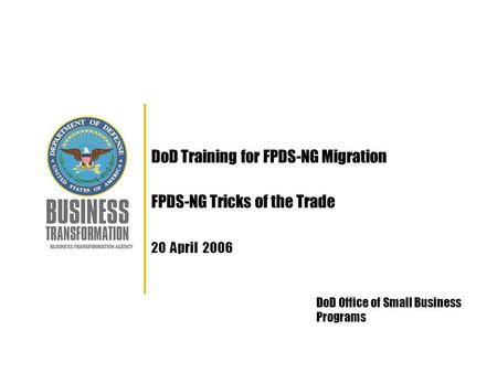 DoD Training for FPDS-NG Migration FPDS-NG Tricks of the Trade 20 April 2006 DoD Office of Small Business Programs.