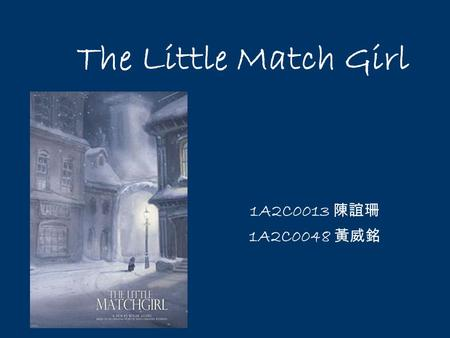 The Little Match Girl 1A2C0013 陳誼珊 1A2C0048 黃威銘. Her little hands were almost numbed with cold. Oh! a match might afford her a world of comfort, if she.