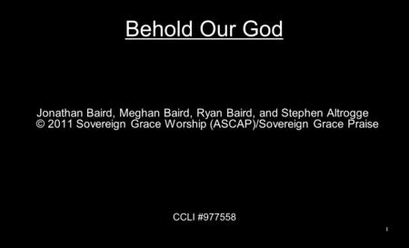 Behold Our God Jonathan Baird, Meghan Baird, Ryan Baird, and Stephen Altrogge © 2011 Sovereign Grace Worship (ASCAP)/Sovereign Grace Praise CCLI #977558.