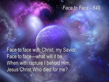 Face to face with Christ, my Savior, Face to face—what will it be, When with rapture I behold Him, Jesus Christ Who died for me? Face to Face - 549Face.
