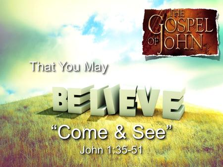 "That You May ""Come & See"" John 1:35-51 ""Come & See"" John 1:35-51."