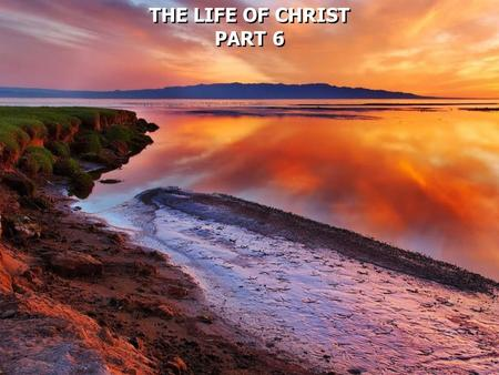 THE LIFE OF CHRIST PART 6 THE LIFE OF CHRIST PART 6.