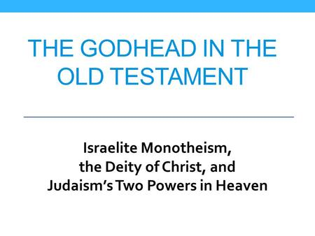 THE GODHEAD IN THE OLD TESTAMENT Israelite Monotheism, the Deity of Christ, and Judaism's Two Powers in Heaven.