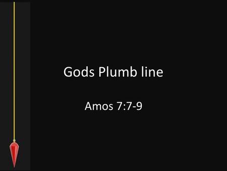 Gods Plumb line Amos 7:7-9. Vision of the Plumb Line 7 Thus He showed me: Behold, the Lord stood on a wall made with a plumb line, with a plumb line in.