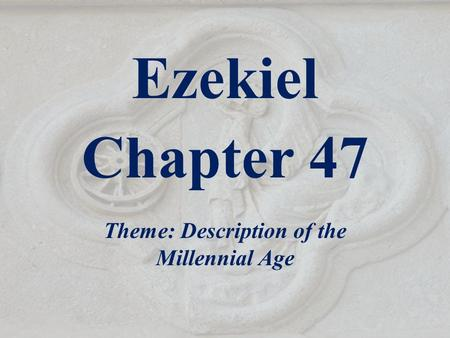 Ezekiel Chapter 47 Theme: Description of the Millennial Age.
