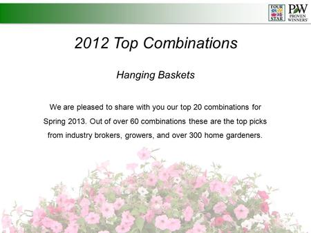 2012 Top Combinations Hanging Baskets We are pleased to share with you our top 20 combinations for Spring 2013. Out of over 60 combinations these are the.