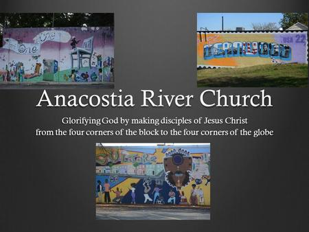 Anacostia River Church Glorifying God by making disciples of Jesus Christ from the four corners of the block to the four corners of the globe.