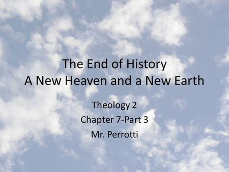 The End of History A New Heaven and a New Earth Theology 2 Chapter 7-Part 3 Mr. Perrotti.