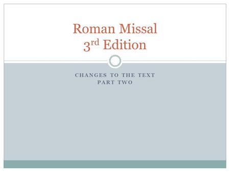 CHANGES TO THE TEXT PART TWO Roman Missal 3 rd Edition.