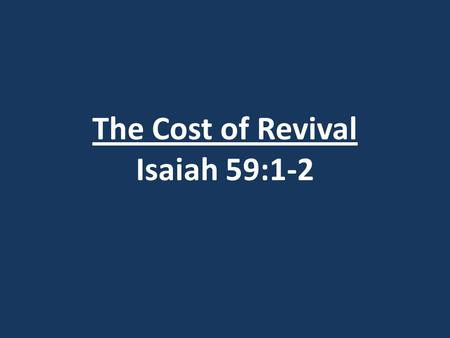 "The Cost of Revival Isaiah 59:1-2. Definition of Revival: Gypsy Smith Evangelist – said ""Revival is falling more deeply in love with Jesus."""