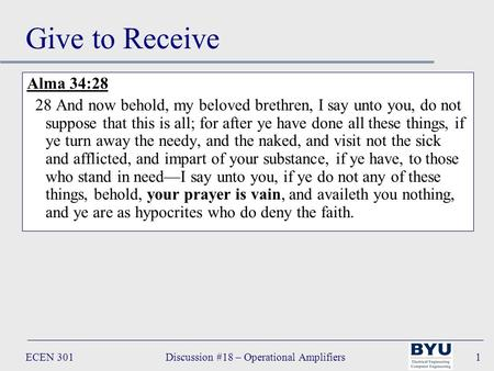 ECEN 301Discussion #18 – Operational Amplifiers1 Give to Receive Alma 34:28 28 And now behold, my beloved brethren, I say unto you, do not suppose that.