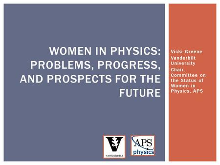 Vicki Greene Vanderbilt University Chair, Committee on the Status of Women in Physics, APS WOMEN IN PHYSICS: PROBLEMS, PROGRESS, AND PROSPECTS FOR THE.