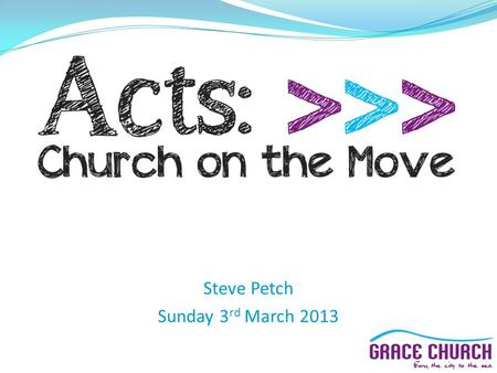 "Steve Petch Sunday 3 rd March 2013. Next Sunday (10 th March): ""New Life Sunday"" Joint meeting here at 10.30am From Sunday 17 th March: Chichester: 10am."