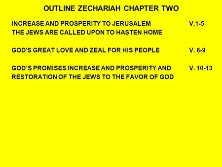 OUTLINE ZECHARIAH CHAPTER TWO INCREASE AND PROSPERITY TO JERUSALEMV.1-5 THE JEWS ARE CALLED UPON TO HASTEN HOME GOD'S GREAT LOVE AND ZEAL FOR HIS PEOPLE.