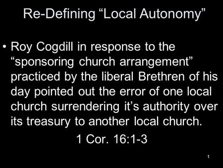 "1 Re-Defining ""Local Autonomy"" Roy Cogdill in response to the ""sponsoring church arrangement"" practiced by the liberal Brethren of his day pointed out."