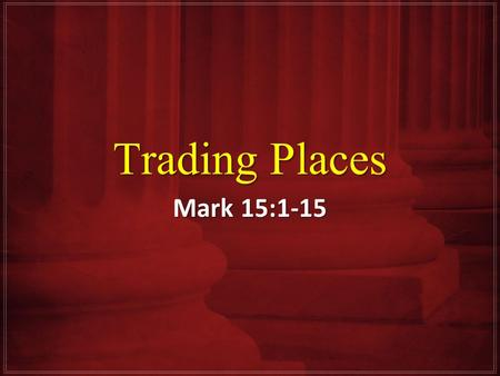 Trading Places Mark 15:1-15. Pontius Pilate Early in the morning the chief priests with the elders and scribes and the whole Council, immediately held.
