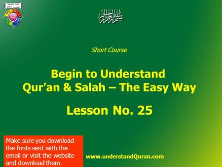 Short Course Begin to Understand Qur'an & Salah – The Easy Way Lesson No. 25 www.understandQuran.com Make sure you download the fonts sent with the email.