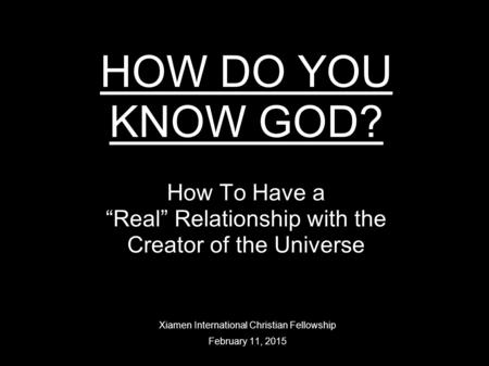 "HOW DO YOU KNOW GOD? How To Have a ""Real"" Relationship with the Creator of the Universe Xiamen International Christian Fellowship February 11, 2015."