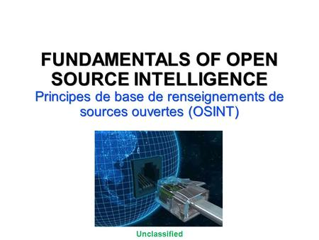 Unclassified UNCLASSIFIED//FOR OFFICIAL USE ONLY FUNDAMENTALS OF OPEN SOURCE INTELLIGENCE Principes de base de renseignements de sources ouvertes (OSINT)
