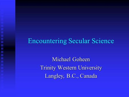 Encountering Secular Science Michael Goheen Trinity Western University Langley, B.C., Canada.