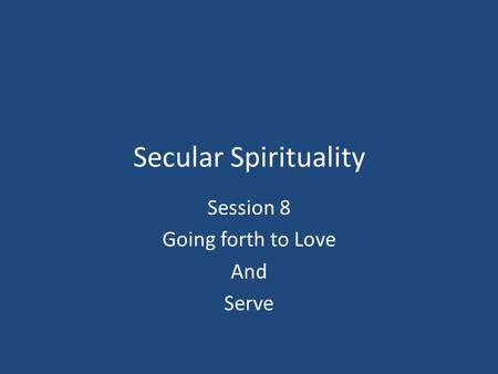 Secular Spirituality Session 8 Going forth to Love And Serve.