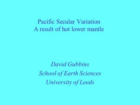 Pacific Secular Variation A result of hot lower mantle David Gubbins School of Earth Sciences University of Leeds.