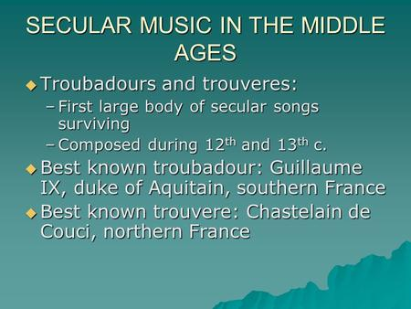 SECULAR MUSIC IN THE MIDDLE AGES  Troubadours and trouveres: –First large body of secular songs surviving –Composed during 12 th and 13 th c.  Best known.