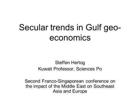 Secular trends in Gulf geo- economics Steffen Hertog Kuwait Professor, Sciences Po Second Franco-Singaporean conference on the impact of the Middle East.